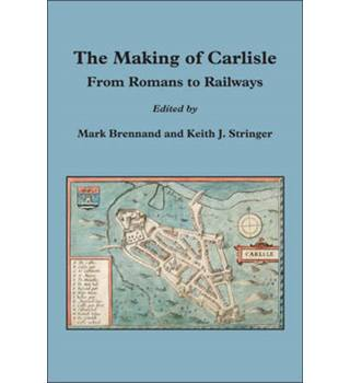 The Making of Carlisle: From Romans To Railways