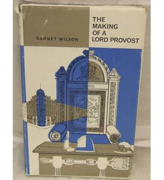 The making of a Lord Provost : A memory book : Sir Garnet Wilson Lord Provost Of Dundee 1940 - 1946
