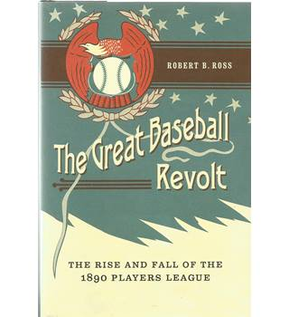 The Great Baseball Revolt: The Rise and Fall of the 1890 Player's League