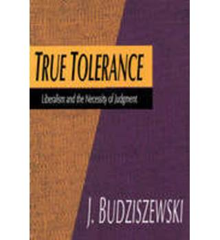 True Tolerance : Liberalism and the Necessity of Judgment