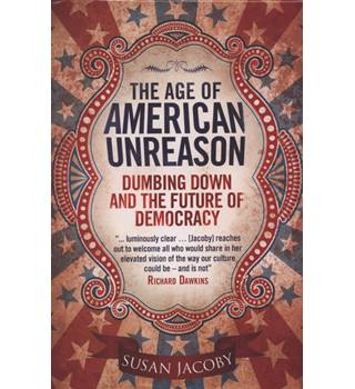 The age of America Unreason: Dumbing Down and the Future of Democracy