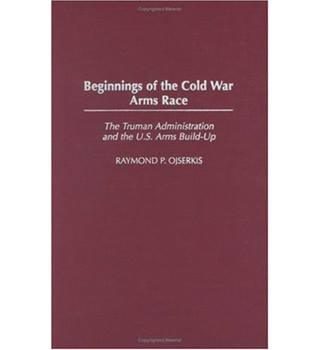 Beginnings of the Cold War Arms Race: The Truman Administration and the U.S. Arms Build-Up - Raymond P. Osjerkis