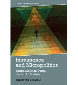Immanence and Micropolitics: Sartre, Merleau-Ponty, Foucault and Deleuze (Taking on the Political)