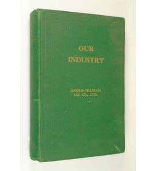 Our Industry : written and published by the Anglo-Iranian Oil Co., Ltd.