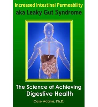 Intestinal Permeability aka Leaky Gut Syndrome : The Science of Achieving Digestive Health