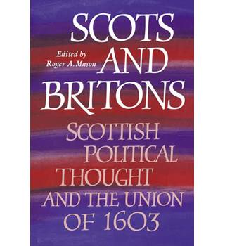 Scots and Britons - Scottish Political Thought and The Union of 1603