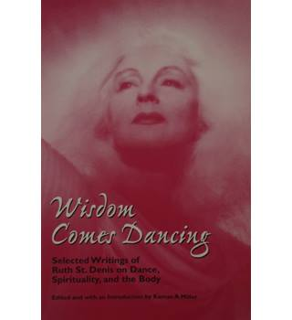 Wisdom Comes Dancing: Selected Writings of Ruth St. Denis on Dance, Spirituality, and the Body