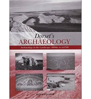Dorset's Archaeology : Archaeology in the Landscape, 4000BC to AD1700