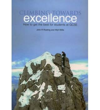 Climbing towards Excellence : how to get the best for students at GCSE / John R Rowling and Wyll Willis