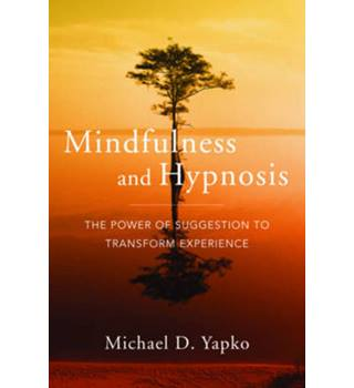 Mindfulness and Hypnosis:m The Power of Suggestion to Transform Experience - Michael D. Yapko