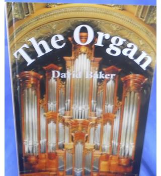 The Organ: A Guide to its Construction, History, Usage and Music