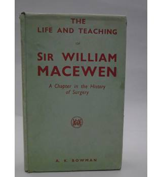 The Life And Teaching Of Sir William Macewen : A Chapter in the History of Surgery