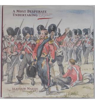 A Most Desperate Undertaking: The British Army in The Crimea, 1854- 56