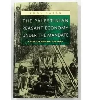 The Palestinian Peasant Economy Under the Mandate : A Story of Colonial Bungling [2006]