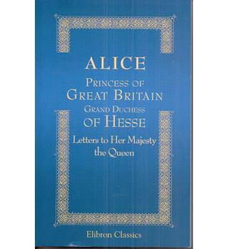 Alice Princess of Great Britain Grand Duchess of Hesse. Letters to her Majesty the Queen Paperback – 5 Feb 2001
