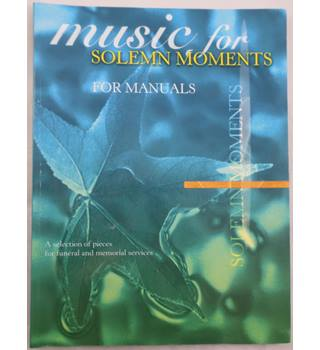Music for Solemn Moments for Manuals. A selection of pieces for funeral and memorial services.