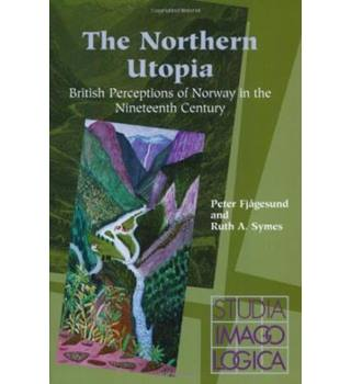 The Northern Utopia : British Perceptions of Norway in the Nineteenth Century (Studia Imagologica)