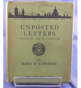Unposted Letters Concerning Life & Literature (John O'London's Little Books)