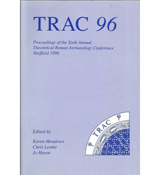 TRAC 96: Proceedings of the Sixth Annual Theoretical Roman Archaeology Conference