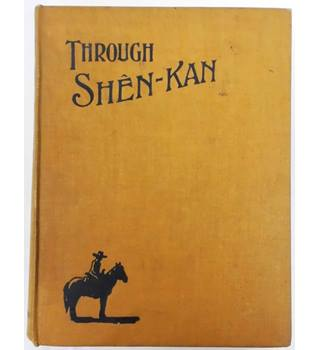 Through Shên-Kan: The Account of the Clark Expedition in North China, 1908-9