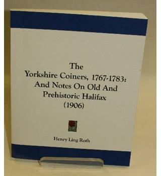 The Yorkshire Coiners, 1767-1783: And Notes on Old and Prehistoric Halifax (1906)
