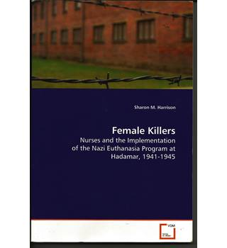 Female Killers: Nurses and the Implementation of the Nazi Euthanasia Program at Hadamar, 1941 - 1945