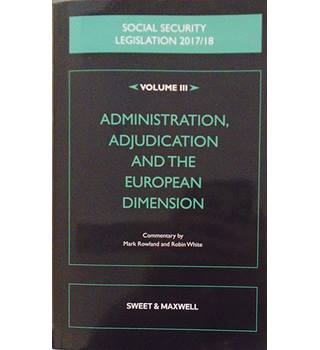 Social Security Legislation 2017/18 Volume III: Administration, Adjudication and the European Dimension