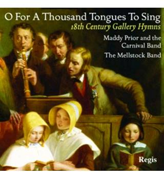 O For A Thousand Tongues To Sing: 18th Century Gallery Hymns Maddy Prior and The Carnival Band; Thje Mellstock Band