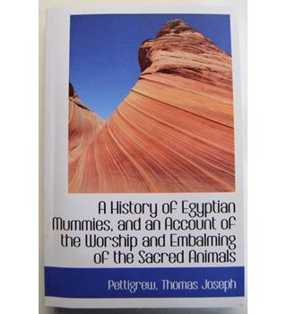 A History of Egyptian Mummies, and an Account of the Worship and Embalming of the Sacred Animals by The Egyptians
