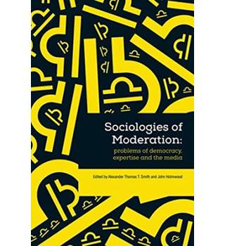 Sociologies of Moderation: Problems of Democracy, Expertise and the Media - Alex Smith and John Holmwood (eds.)