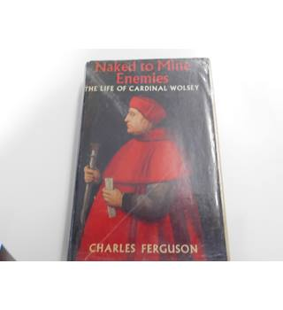 naked to mine enemies the life of cardinal wolsey 1958