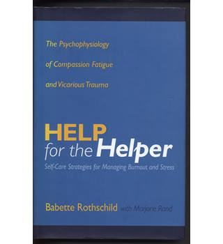 Help for the Helper : The Psychophysiology of Compassion Fatigue and Vicarious Trauma