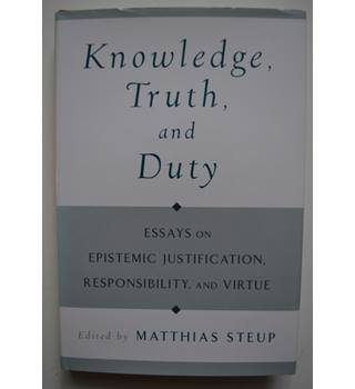 Knowledge, truth, and Duty - Essays on Epistemic Justification, Responsibility, and Virtue