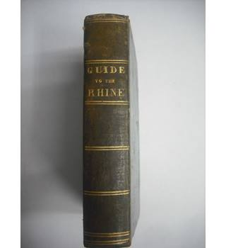 The Traveller's Guide to the Rhine; Exhibiting the Course of That River From Schafhausen to Holland