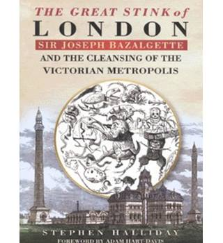 The Great Stink of London - Sir Joseph Bazalgette & the Cleansing of the Victorian Metropolis / Stephen Halliday