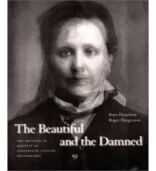 The Beautiful and the Damned: The Creation of Identity in Nineteenth Century Photography by Roger Hargreaves and Peter Hamilton