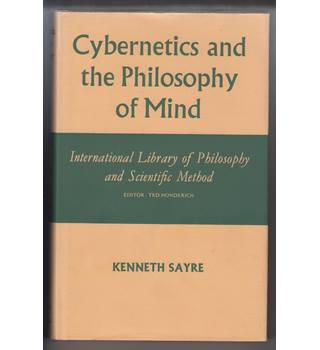 Cybernetics and the Philosophy of Mind (International Library of Philosophy and Scientific Method)