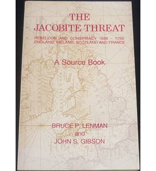 The Jacobite Threat: Rebellion and Conspiracy 1688-1759 England, Ireland, Scotland and France