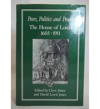Peers, Politics and Power: House of Lords, 1603-1911 (Hambledon Press History Series)