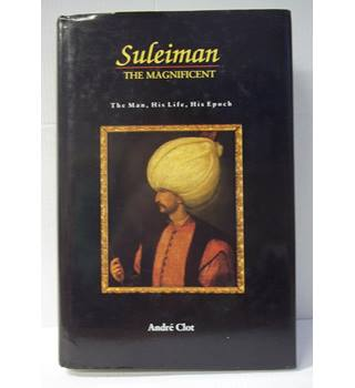 Suleiman the Magnificent: The Man, His Life, His Epoch