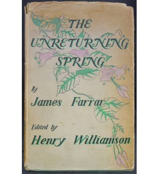 The Unreturning Spring - Being The Poems, Sketches, Stories, and Letters of James Farrar