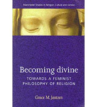 Becoming Divine: Towards a Feminist Philosophy of Religion (Manchester Studies in Religion, Culture and Gender)