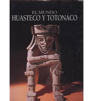 El mundo huasteco y Totonaco  (The Huastec and Totonaco world)  Spanish Text