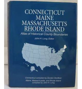 Connecticut, Maine, Massachusetts, Rhode Island: Atlas of Historical County Boundaries