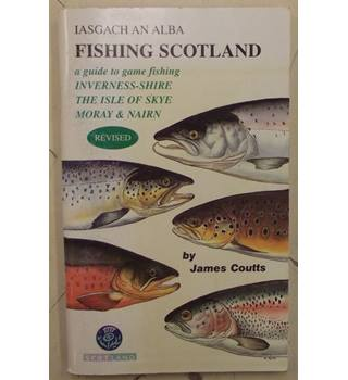 Fishing Scotland: Inverness-shire, the Isle of Skye, Moray and Nairn: A Guide to Game Fishing