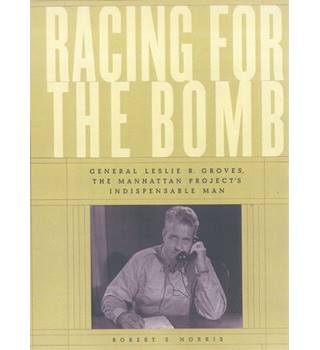 Racing for the Bomb, General Leslie  R Groves, the Manhattan Project's Indispensable Man
