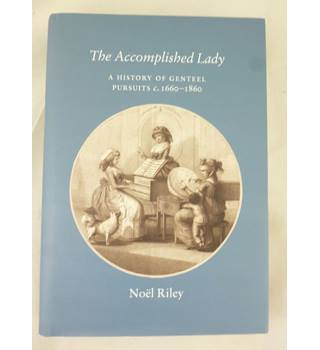 The Accomplished Lady : The History of Genteel Pursuits c 1660-1860