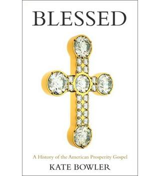 Blessed A History of the American Prosperity Gospel Kate Bowler