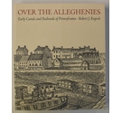 Over the Alleghenies: Early Canals and Railroads of Pennsylvania by Robert J. Kapsch