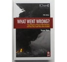 What Went Wrong?: Case Histories of Process Plant Disasters and How They Could Have Been Avoided